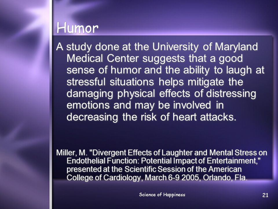 Science of Happiness 21 Humor A study done at the University of Maryland Medical Center suggests that a good sense of humor and the ability to laugh a