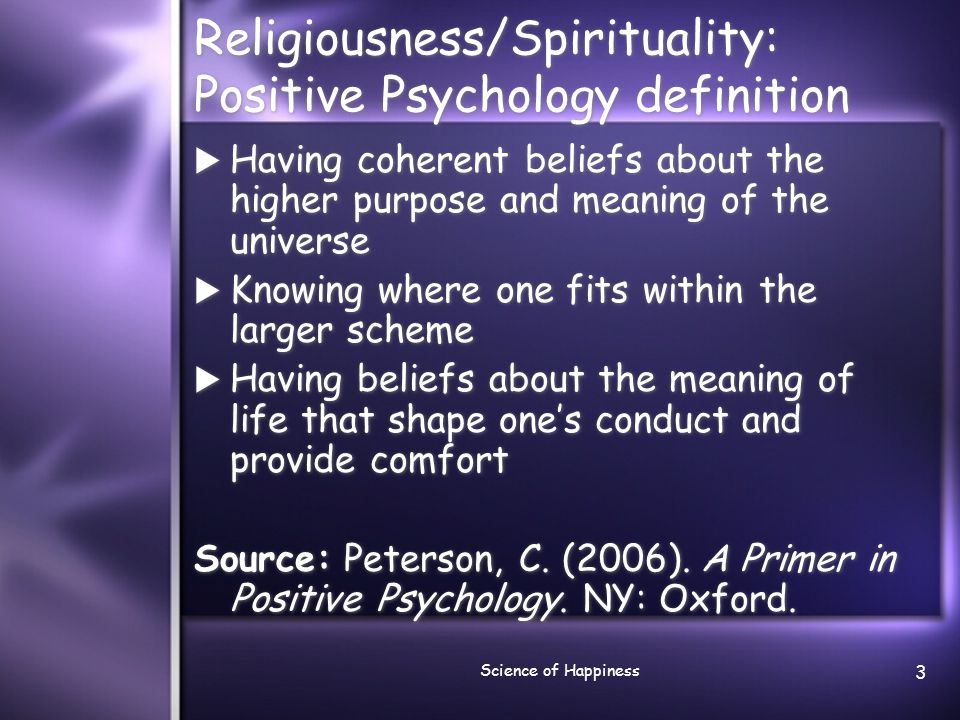 Science of Happiness 3 Religiousness/Spirituality: Positive Psychology definition  Having coherent beliefs about the higher purpose and meaning of th