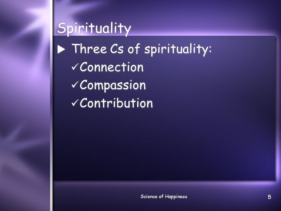 Science of Happiness 5 Spirituality  Three Cs of spirituality: Connection Compassion Contribution  Three Cs of spirituality: Connection Compassion C