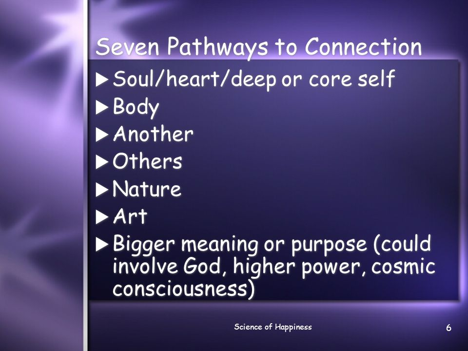 Science of Happiness 6 Seven Pathways to Connection  Soul/heart/deep or core self  Body  Another  Others  Nature  Art  Bigger meaning or purpos