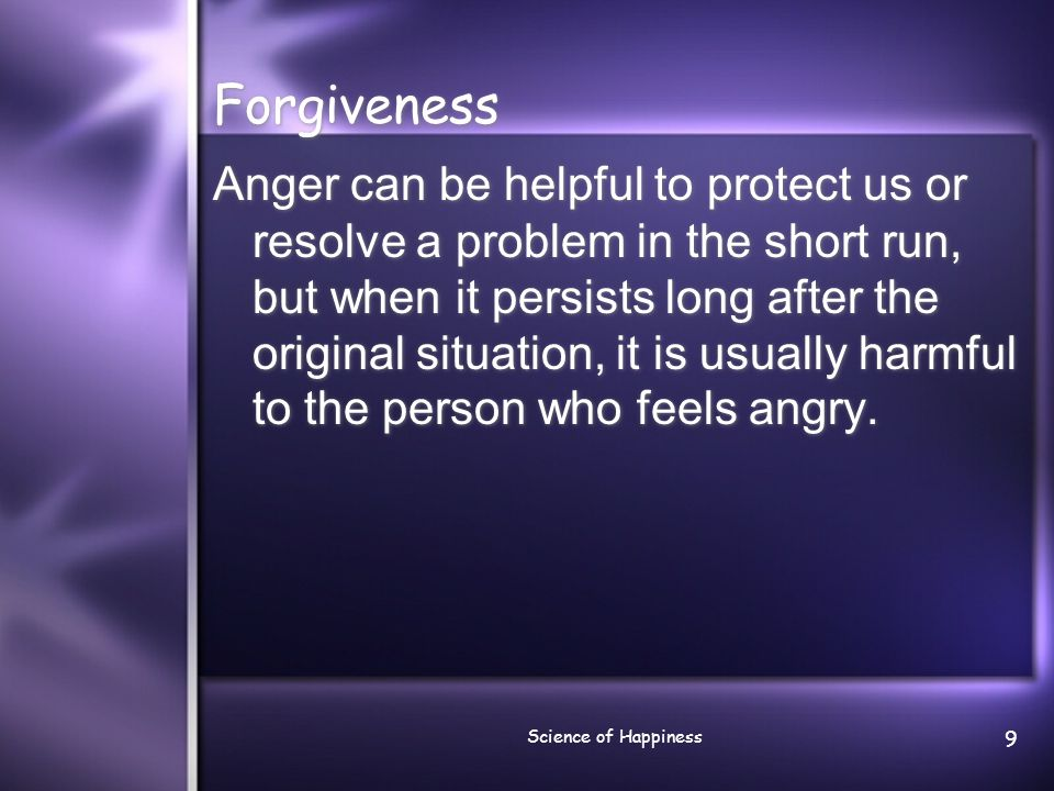 Science of Happiness 9 Forgiveness Anger can be helpful to protect us or resolve a problem in the short run, but when it persists long after the origi