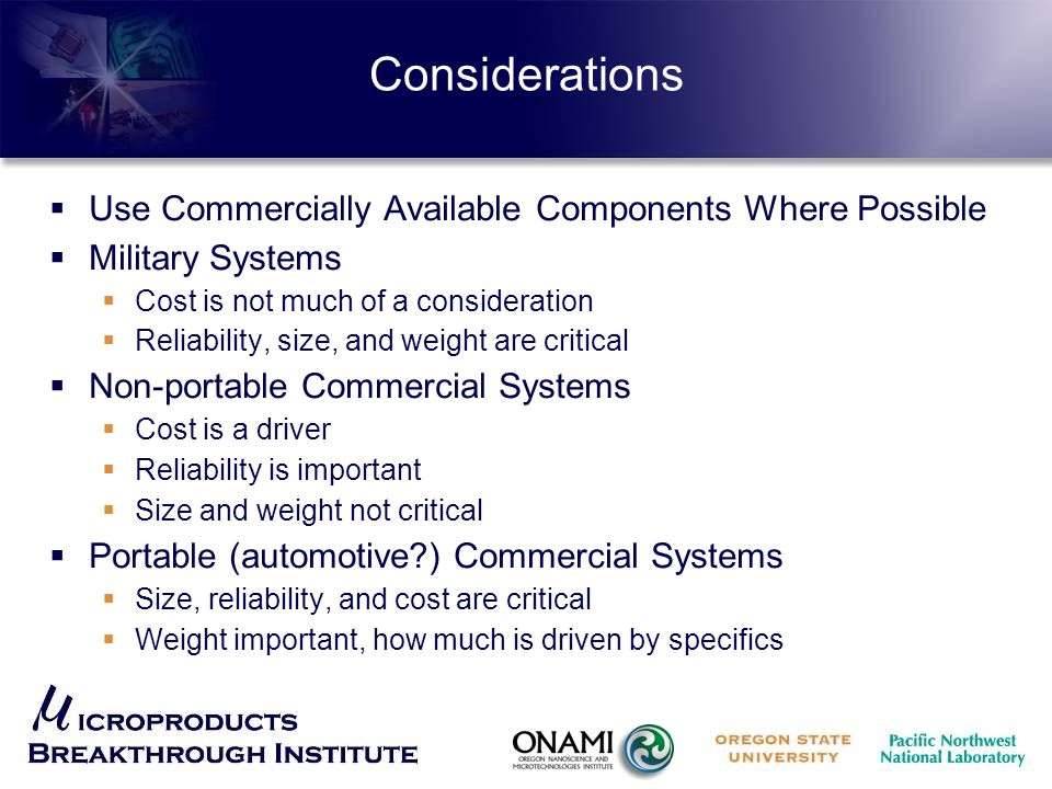 Considerations  Use Commercially Available Components Where Possible  Military Systems  Cost is not much of a consideration  Reliability, size, and weight are critical  Non-portable Commercial Systems  Cost is a driver  Reliability is important  Size and weight not critical  Portable (automotive?) Commercial Systems  Size, reliability, and cost are critical  Weight important, how much is driven by specifics