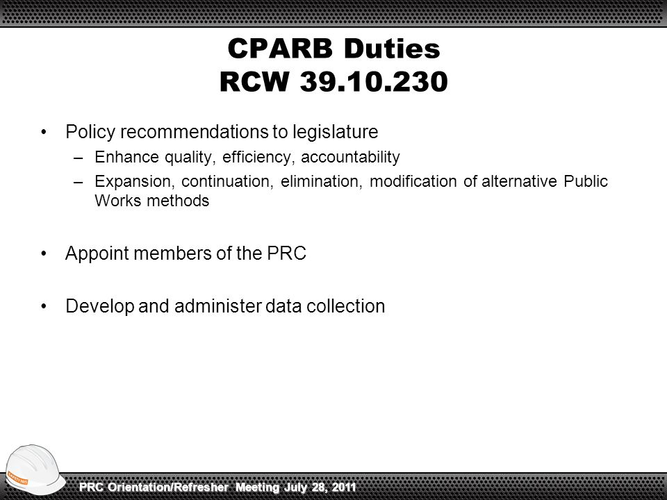 CPARB Duties RCW 39.10.230 Policy recommendations to legislature –Enhance quality, efficiency, accountability –Expansion, continuation, elimination, modification of alternative Public Works methods Appoint members of the PRC Develop and administer data collection PRC Orientation/Refresher Meeting July 28, 2011