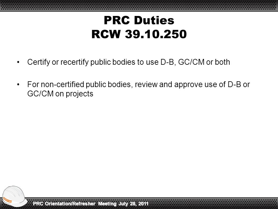 PRC Duties RCW 39.10.250 Certify or recertify public bodies to use D-B, GC/CM or both For non-certified public bodies, review and approve use of D-B or GC/CM on projects PRC Orientation/Refresher Meeting July 28, 2011