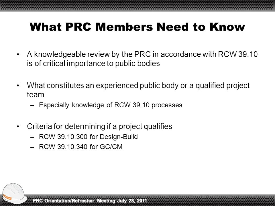 What PRC Members Need to Know A knowledgeable review by the PRC in accordance with RCW 39.10 is of critical importance to public bodies What constitutes an experienced public body or a qualified project team –Especially knowledge of RCW 39.10 processes Criteria for determining if a project qualifies –RCW 39.10.300 for Design-Build –RCW 39.10.340 for GC/CM PRC Orientation/Refresher Meeting July 28, 2011