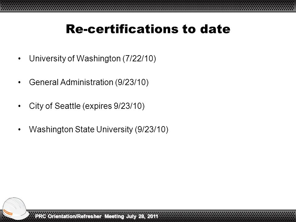 Re-certifications to date University of Washington (7/22/10) General Administration (9/23/10) City of Seattle (expires 9/23/10) Washington State University (9/23/10) PRC Orientation/Refresher Meeting July 28, 2011