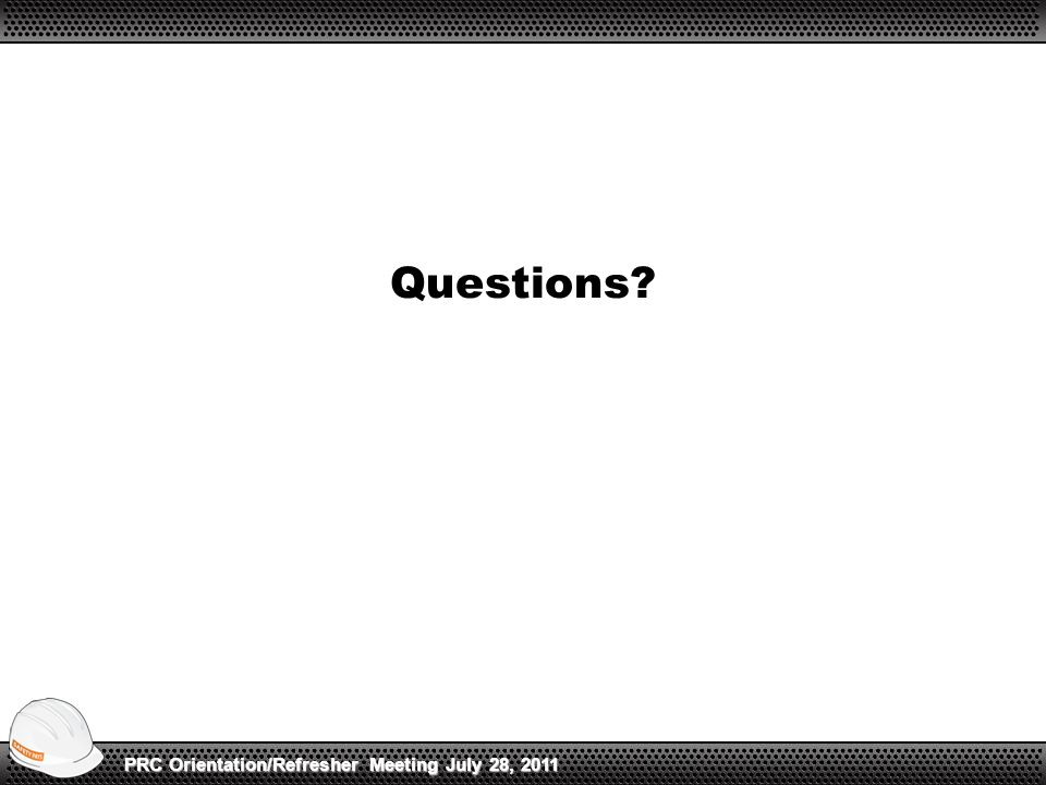 Questions? PRC Orientation/Refresher Meeting July 28, 2011