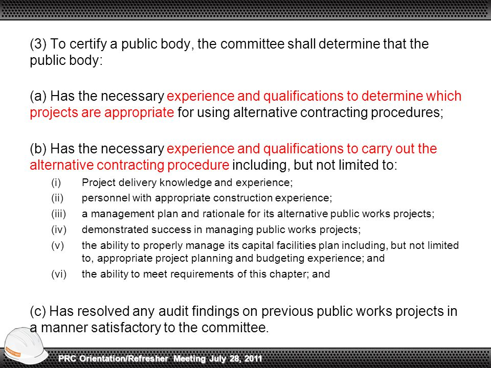 (3) To certify a public body, the committee shall determine that the public body: (a) Has the necessary experience and qualifications to determine which projects are appropriate for using alternative contracting procedures; (b) Has the necessary experience and qualifications to carry out the alternative contracting procedure including, but not limited to: (i)Project delivery knowledge and experience; (ii)personnel with appropriate construction experience; (iii)a management plan and rationale for its alternative public works projects; (iv)demonstrated success in managing public works projects; (v)the ability to properly manage its capital facilities plan including, but not limited to, appropriate project planning and budgeting experience; and (vi)the ability to meet requirements of this chapter; and (c) Has resolved any audit findings on previous public works projects in a manner satisfactory to the committee.