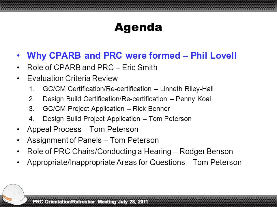 Agenda Why CPARB and PRC were formed – Phil Lovell Role of CPARB and PRC – Eric Smith Evaluation Criteria Review 1.GC/CM Certification/Re-certification – Linneth Riley-Hall 2.Design Build Certification/Re-certification – Penny Koal 3.GC/CM Project Application – Rick Benner 4.Design Build Project Application – Tom Peterson Appeal Process – Tom Peterson Assignment of Panels – Tom Peterson Role of PRC Chairs/Conducting a Hearing – Rodger Benson Appropriate/Inappropriate Areas for Questions – Tom Peterson PRC Orientation/Refresher Meeting July 28, 2011