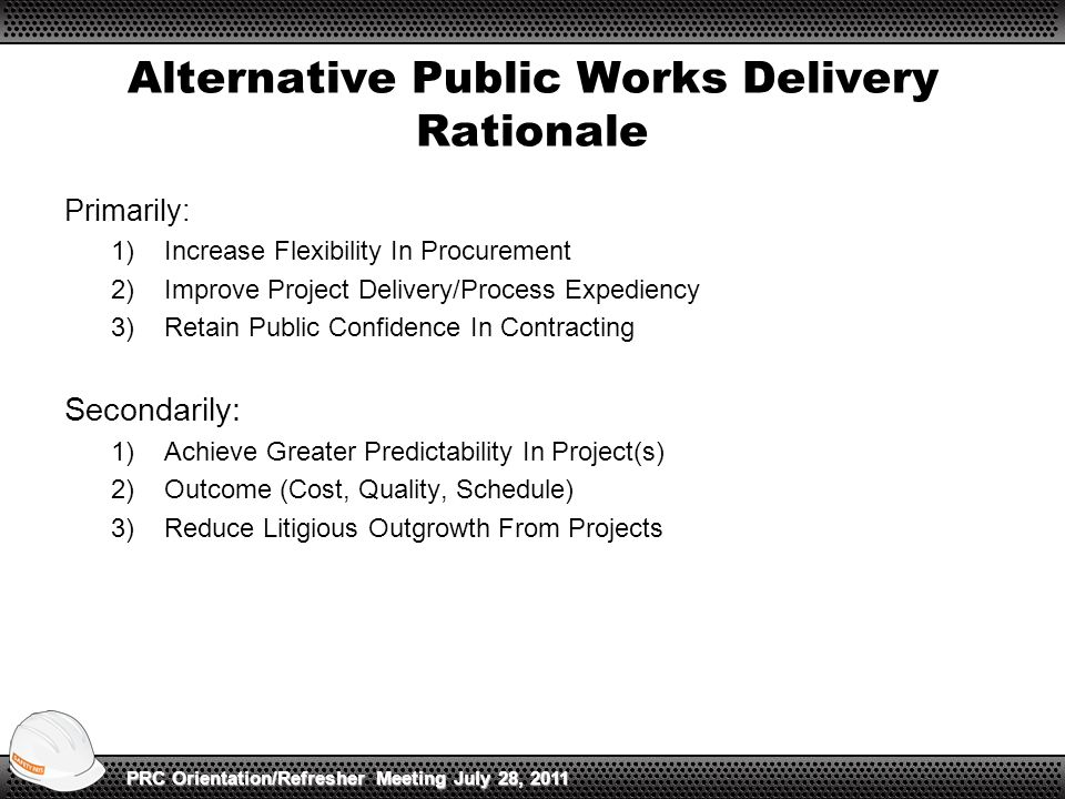Alternative Public Works Delivery Rationale Primarily: 1)Increase Flexibility In Procurement 2)Improve Project Delivery/Process Expediency 3)Retain Public Confidence In Contracting Secondarily: 1)Achieve Greater Predictability In Project(s) 2)Outcome (Cost, Quality, Schedule) 3)Reduce Litigious Outgrowth From Projects PRC Orientation/Refresher Meeting July 28, 2011