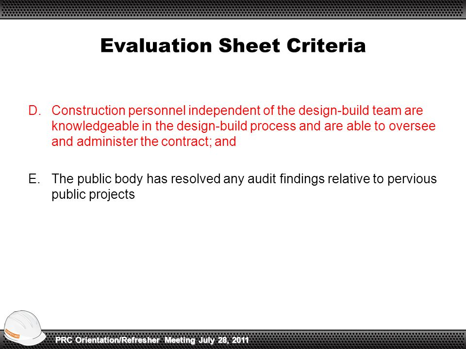 D.Construction personnel independent of the design-build team are knowledgeable in the design-build process and are able to oversee and administer the contract; and E.The public body has resolved any audit findings relative to pervious public projects Evaluation Sheet Criteria PRC Orientation/Refresher Meeting July 28, 2011