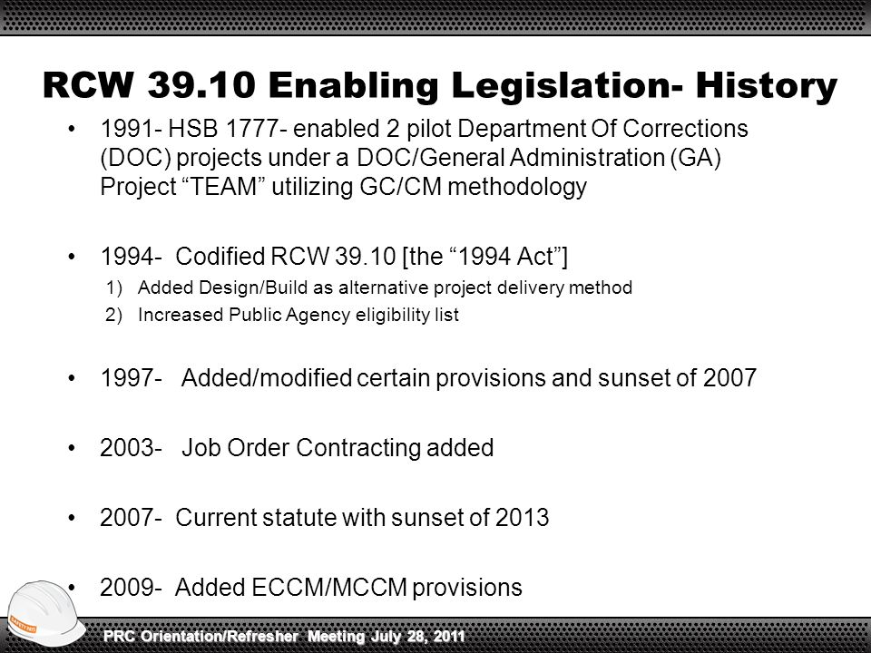RCW 39.10 Enabling Legislation- History 1991- HSB 1777- enabled 2 pilot Department Of Corrections (DOC) projects under a DOC/General Administration (GA) Project TEAM utilizing GC/CM methodology 1994- Codified RCW 39.10 [the 1994 Act ] 1)Added Design/Build as alternative project delivery method 2)Increased Public Agency eligibility list 1997- Added/modified certain provisions and sunset of 2007 2003- Job Order Contracting added 2007- Current statute with sunset of 2013 2009- Added ECCM/MCCM provisions PRC Orientation/Refresher Meeting July 28, 2011
