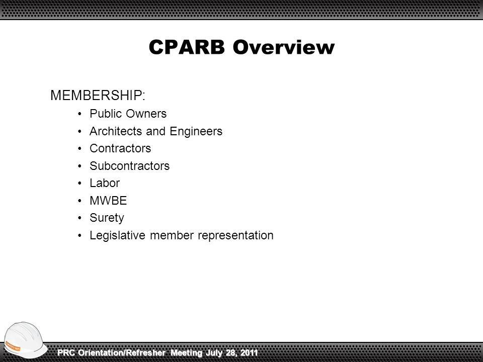 CPARB Overview MEMBERSHIP: Public Owners Architects and Engineers Contractors Subcontractors Labor MWBE Surety Legislative member representation PRC Orientation/Refresher Meeting July 28, 2011