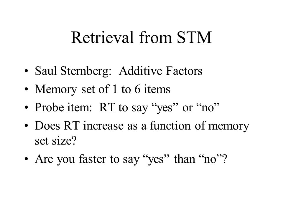 Retrieval from STM Saul Sternberg: Additive Factors Memory set of 1 to 6 items Probe item: RT to say yes or no Does RT increase as a function of memory set size.