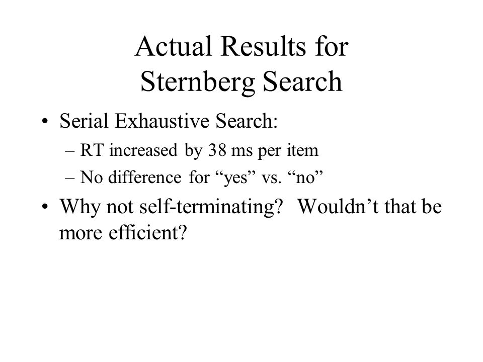 Actual Results for Sternberg Search Serial Exhaustive Search: –RT increased by 38 ms per item –No difference for yes vs.