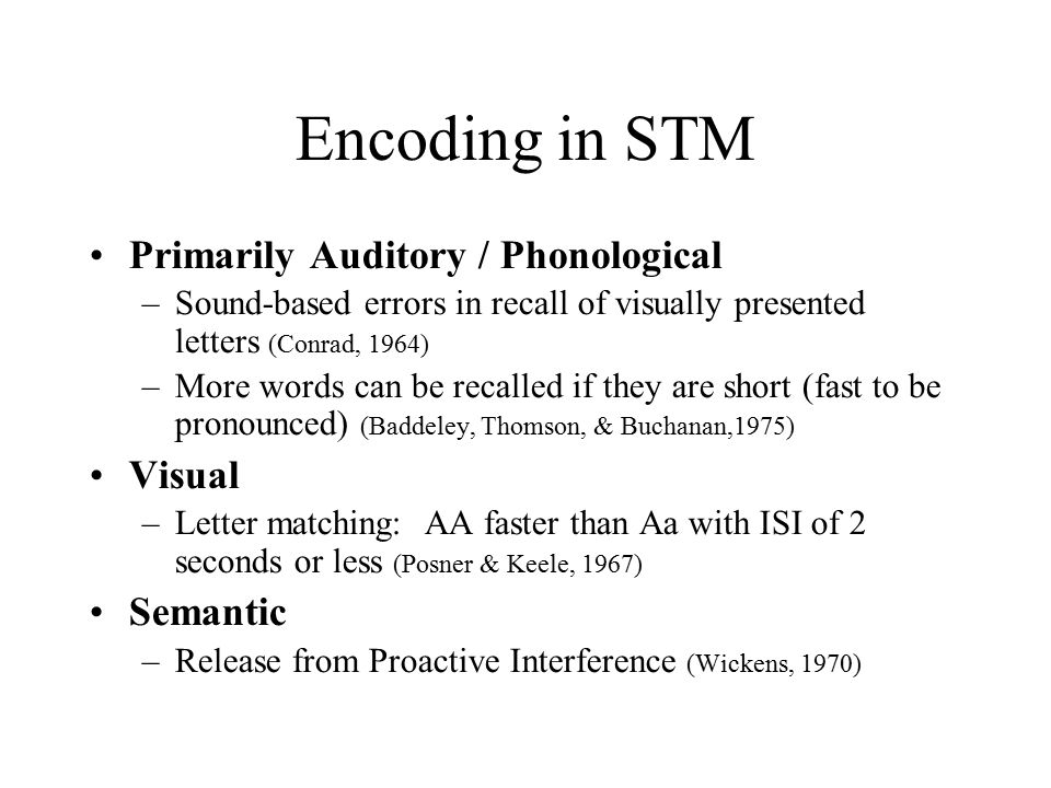 Encoding in STM Primarily Auditory / Phonological –Sound-based errors in recall of visually presented letters (Conrad, 1964) –More words can be recalled if they are short (fast to be pronounced) (Baddeley, Thomson, & Buchanan,1975) Visual –Letter matching: AA faster than Aa with ISI of 2 seconds or less (Posner & Keele, 1967) Semantic –Release from Proactive Interference (Wickens, 1970)