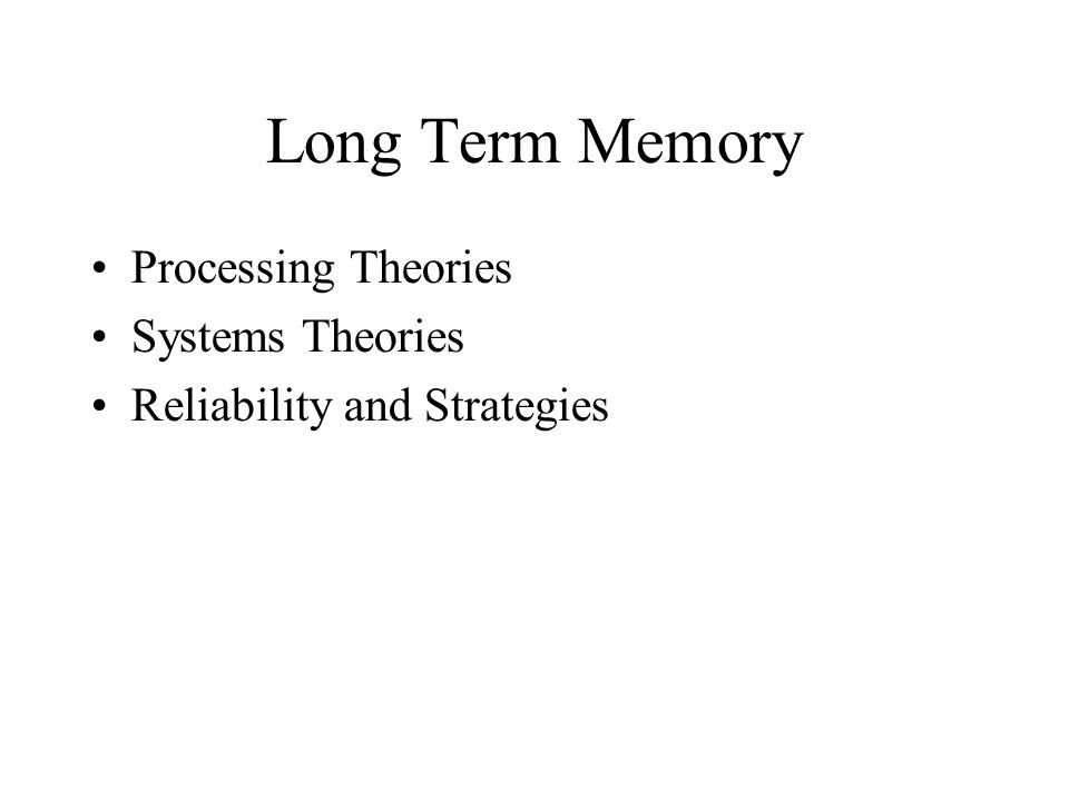 Long Term Memory Processing Theories Systems Theories Reliability and Strategies