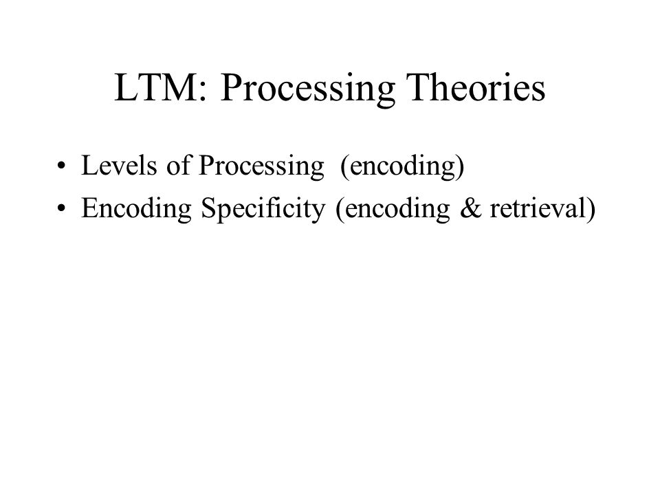 LTM: Processing Theories Levels of Processing (encoding) Encoding Specificity (encoding & retrieval)