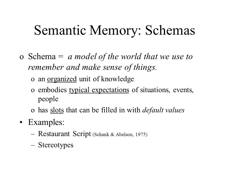 Semantic Memory: Schemas oSchema = a model of the world that we use to remember and make sense of things.