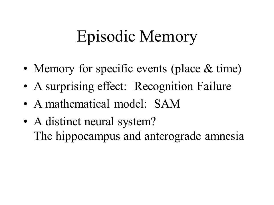 Episodic Memory Memory for specific events (place & time) A surprising effect: Recognition Failure A mathematical model: SAM A distinct neural system.