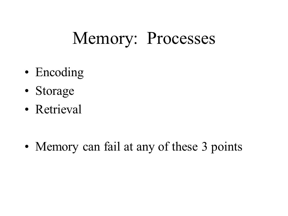 Memory: Processes Encoding Storage Retrieval Memory can fail at any of these 3 points