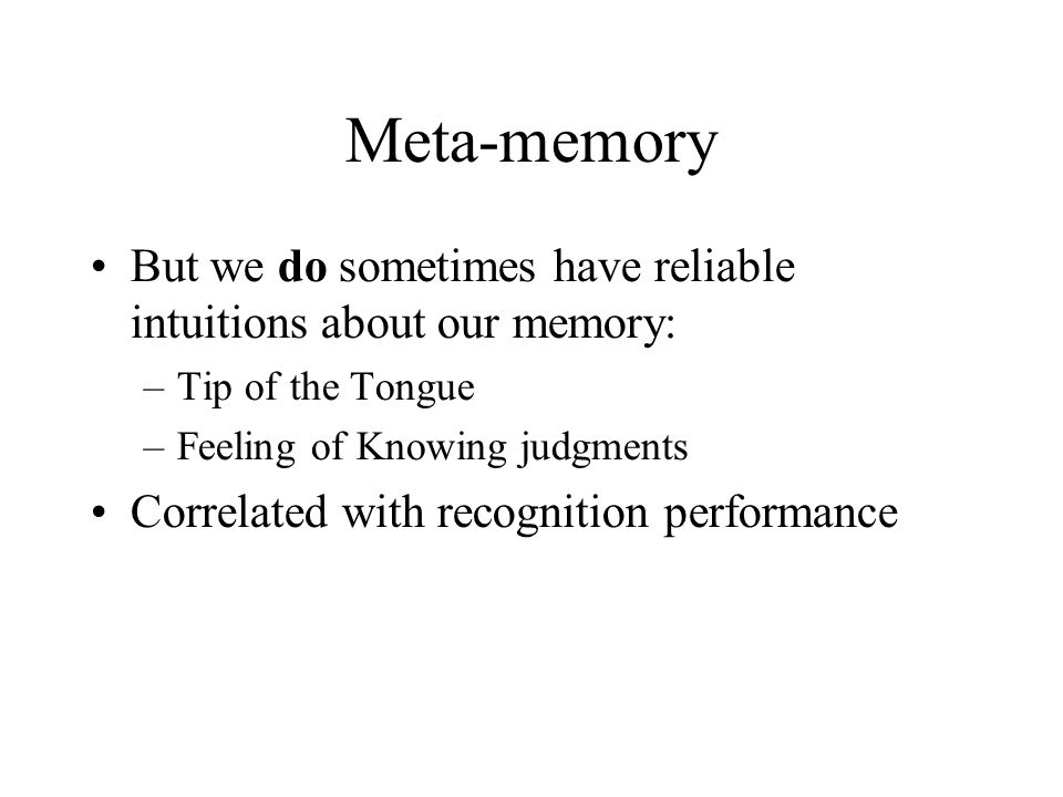 Meta-memory But we do sometimes have reliable intuitions about our memory: –Tip of the Tongue –Feeling of Knowing judgments Correlated with recognition performance