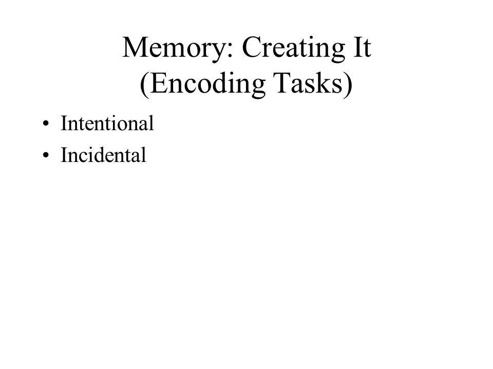 Memory: Measuring It (Retrieval Tasks) Recognition (direct, explicit) Recall (direct, explicit) oFree Recall oOrdered Recall oCued Recall Priming (indirect, implicit) oStem Completion oFree Association oLexical Decision