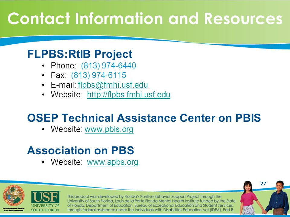 27 Contact Information and Resources FLPBS:RtIB Project Phone: (813) 974-6440 Fax: (813) 974-6115 E-mail: flpbs@fmhi.usf.eduflpbs@fmhi.usf.edu Website: http://flpbs.fmhi.usf.eduhttp://flpbs.fmhi.usf.edu OSEP Technical Assistance Center on PBIS Website: www.pbis.orgwww.pbis.org Association on PBS Website: www.apbs.orgwww.apbs.org