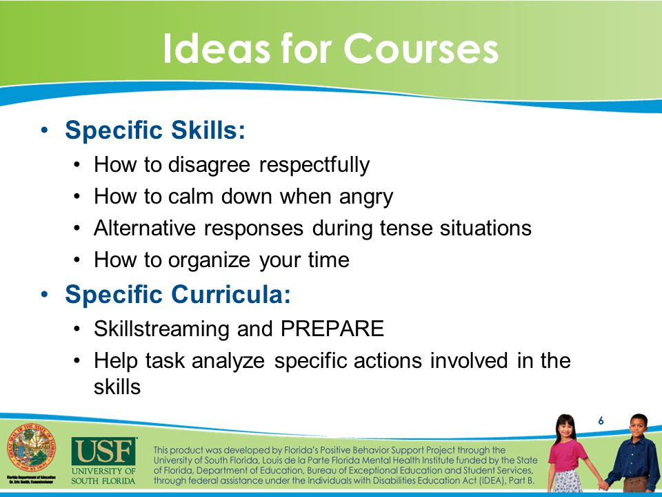 6 Ideas for Courses Specific Skills: How to disagree respectfully How to calm down when angry Alternative responses during tense situations How to organize your time Specific Curricula: Skillstreaming and PREPARE Help task analyze specific actions involved in the skills