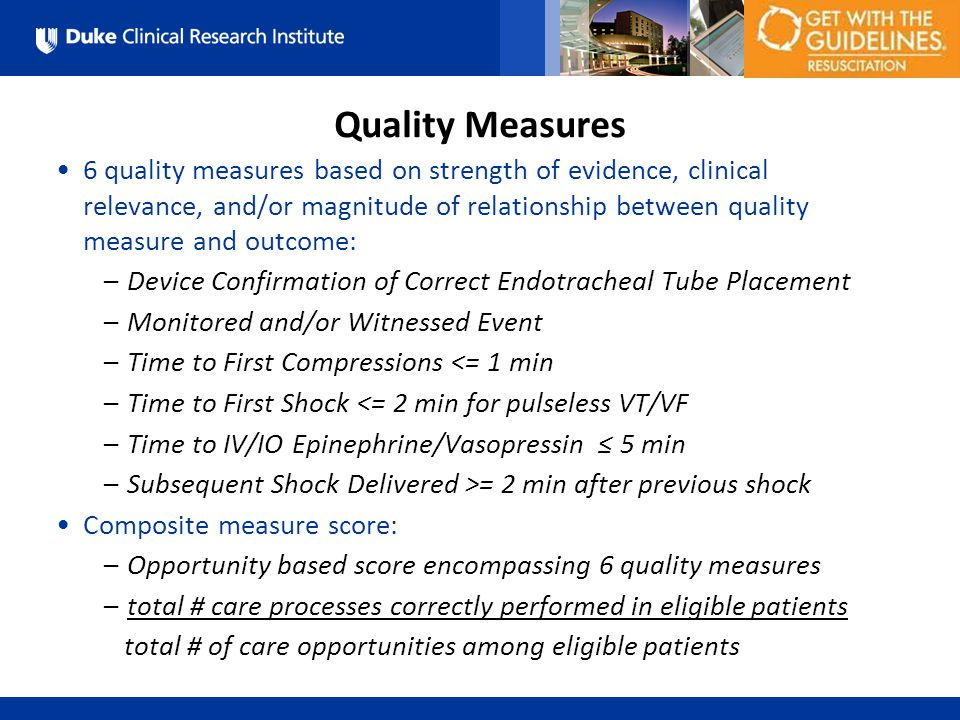 All Rights Reserved, Duke Medicine 2007 6 quality measures based on strength of evidence, clinical relevance, and/or magnitude of relationship between quality measure and outcome: –Device Confirmation of Correct Endotracheal Tube Placement –Monitored and/or Witnessed Event –Time to First Compressions <= 1 min –Time to First Shock <= 2 min for pulseless VT/VF –Time to IV/IO Epinephrine/Vasopressin ≤ 5 min –Subsequent Shock Delivered >= 2 min after previous shock Composite measure score: –Opportunity based score encompassing 6 quality measures –total # care processes correctly performed in eligible patients total # of care opportunities among eligible patients Quality Measures