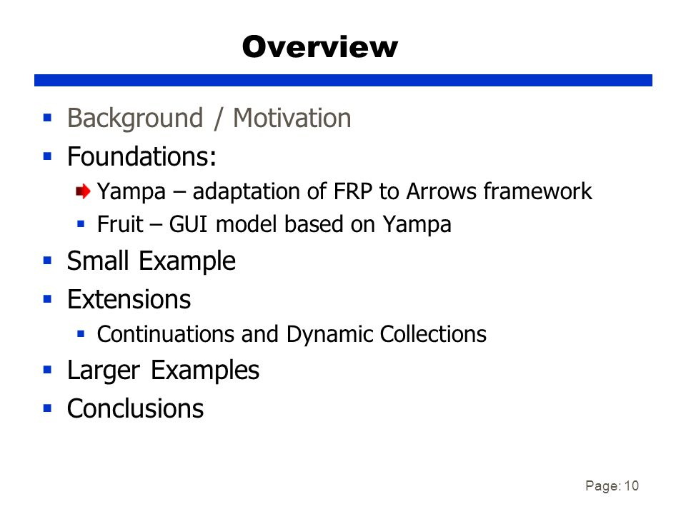 Page: 10 Overview  Background / Motivation  Foundations: Yampa – adaptation of FRP to Arrows framework  Fruit – GUI model based on Yampa  Small Example  Extensions  Continuations and Dynamic Collections  Larger Examples  Conclusions