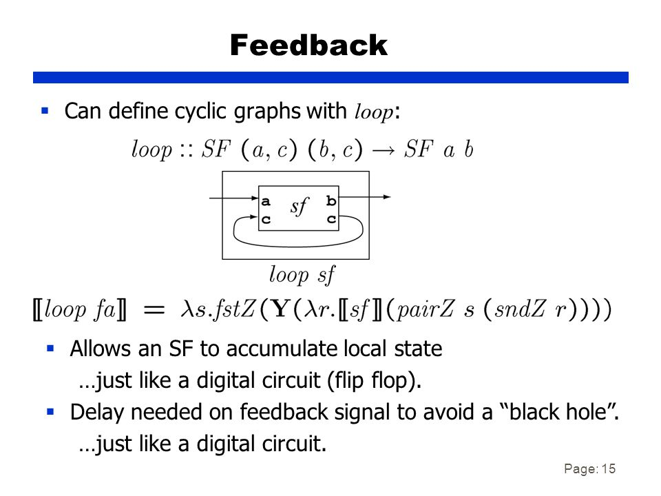 Page: 15 Feedback  Can define cyclic graphs with loop :  Allows an SF to accumulate local state …just like a digital circuit (flip flop).