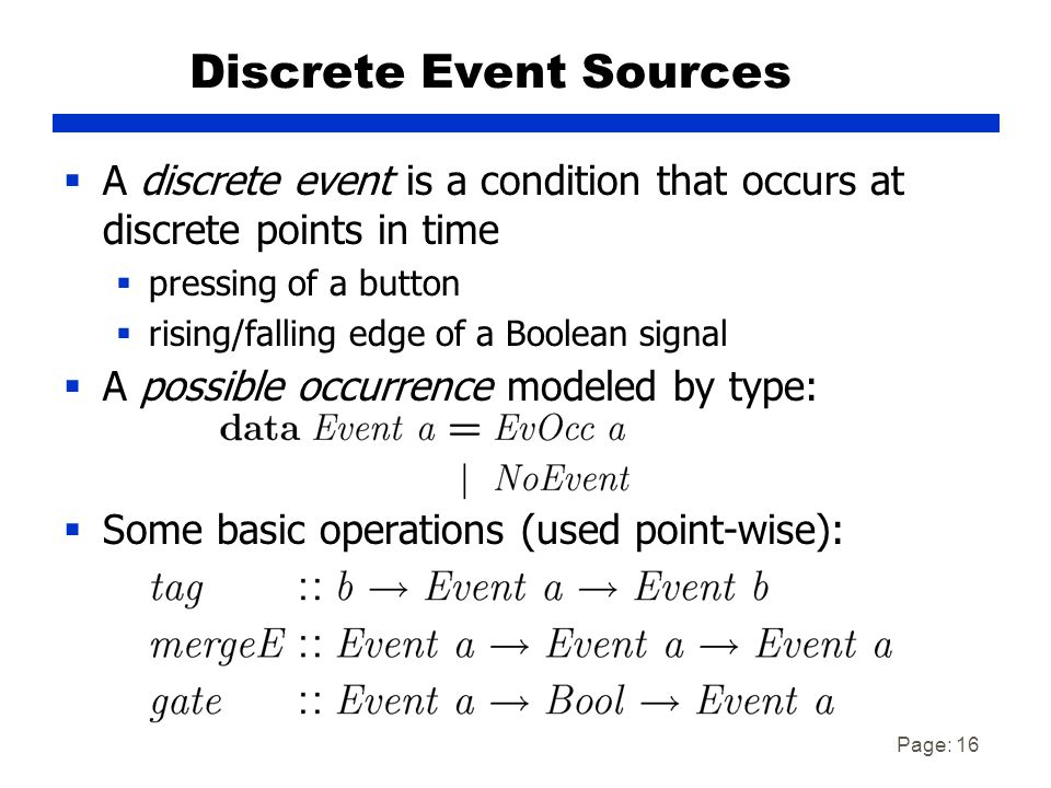 Page: 16 Discrete Event Sources  A discrete event is a condition that occurs at discrete points in time  pressing of a button  rising/falling edge of a Boolean signal  A possible occurrence modeled by type:  Some basic operations (used point-wise):