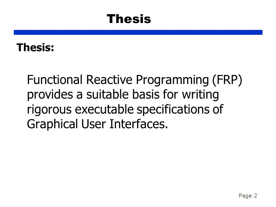 Page: 2 Thesis Thesis: Functional Reactive Programming (FRP) provides a suitable basis for writing rigorous executable specifications of Graphical User Interfaces.