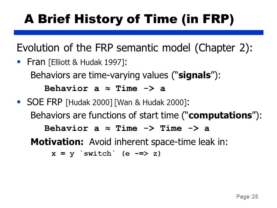 Page: 25 A Brief History of Time (in FRP) Evolution of the FRP semantic model (Chapter 2):  Fran [Elliott & Hudak 1997] : Behaviors are time-varying values ( signals ): Behavior a  Time -> a  SOE FRP [Hudak 2000] [Wan & Hudak 2000] : Behaviors are functions of start time ( computations ): Behavior a  Time -> Time -> a Motivation: Avoid inherent space-time leak in: x = y `switch` (e -=> z)