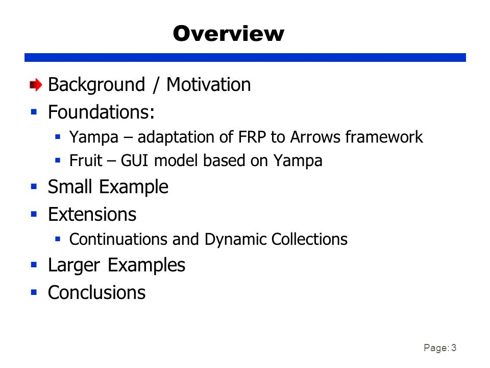 Page: 3 Overview Background / Motivation  Foundations:  Yampa – adaptation of FRP to Arrows framework  Fruit – GUI model based on Yampa  Small Example  Extensions  Continuations and Dynamic Collections  Larger Examples  Conclusions