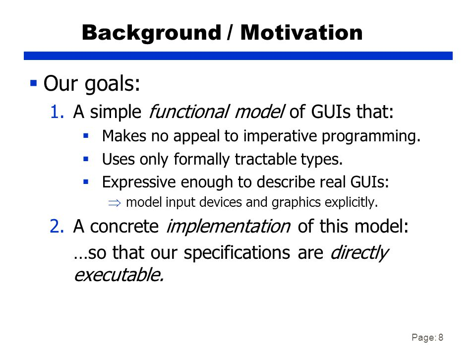 Page: 8 Background / Motivation  Our goals: 1.A simple functional model of GUIs that:  Makes no appeal to imperative programming.