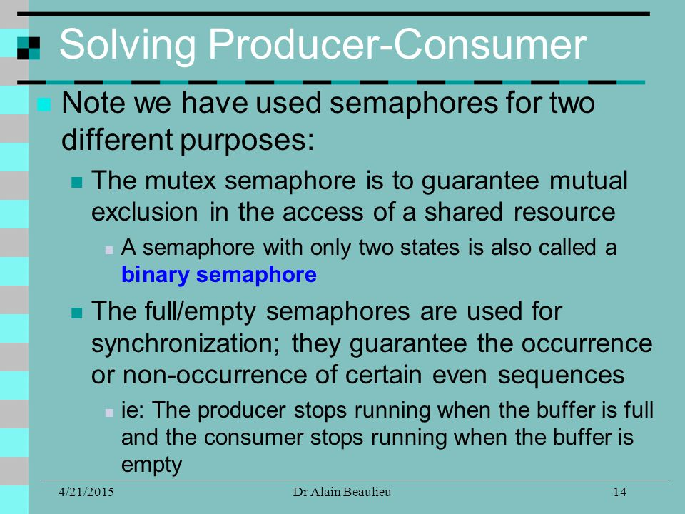 Solving Producer-Consumer Note we have used semaphores for two different purposes: The mutex semaphore is to guarantee mutual exclusion in the access of a shared resource A semaphore with only two states is also called a binary semaphore The full/empty semaphores are used for synchronization; they guarantee the occurrence or non-occurrence of certain even sequences ie: The producer stops running when the buffer is full and the consumer stops running when the buffer is empty 4/21/201514Dr Alain Beaulieu