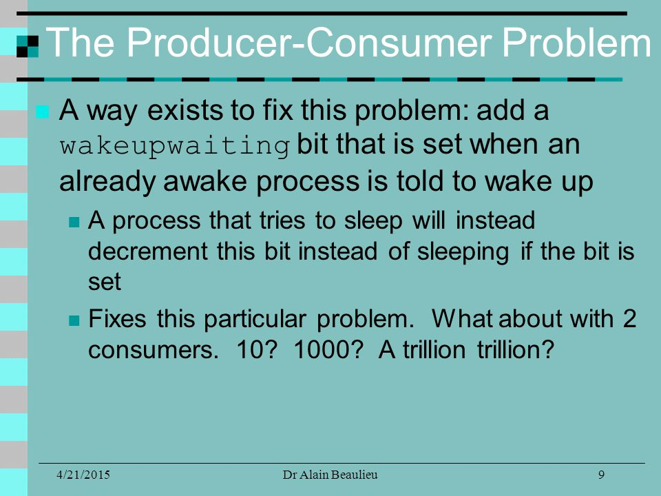 The Producer-Consumer Problem A way exists to fix this problem: add a wakeupwaiting bit that is set when an already awake process is told to wake up A process that tries to sleep will instead decrement this bit instead of sleeping if the bit is set Fixes this particular problem.