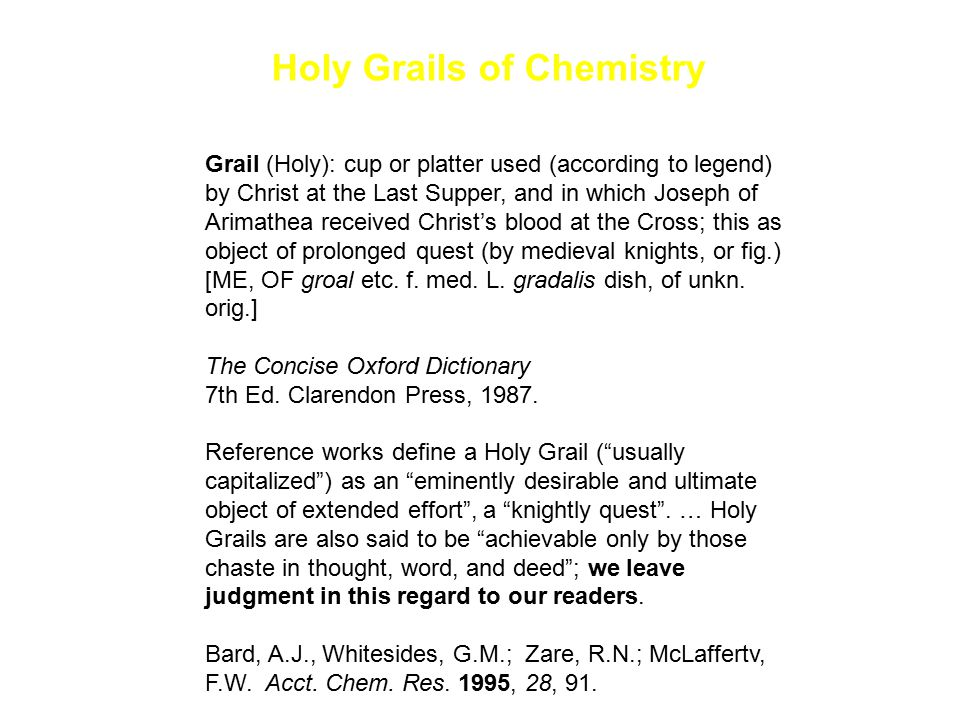 Holy Grails of Chemistry One Holy Grail of C-H activation research, therefore, is not simply t o find new C-H activation reactions but to obtain an understanding of them that will allow the development of reagents capable of selective transformations of C-H bonds into more reactive functionalized molecules.