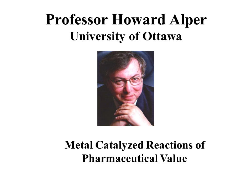 Professor Howard Alper University of Ottawa Metal Catalyzed Reactions of Pharmaceutical Value