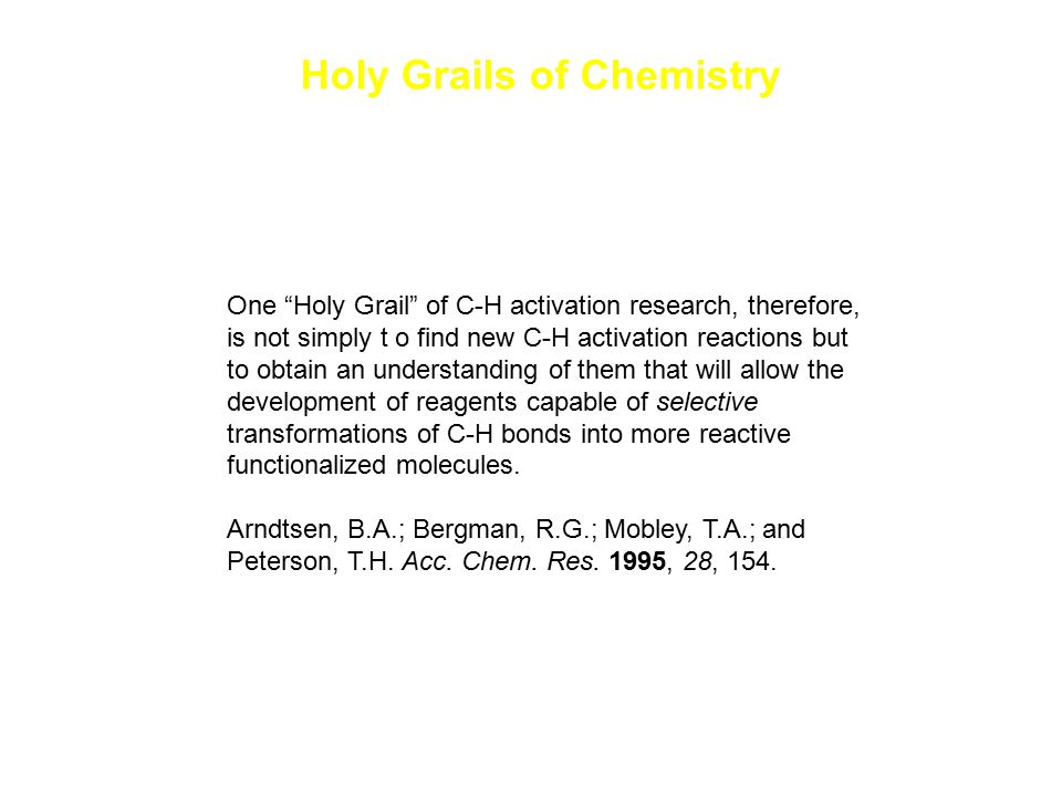 "Holy Grails of Chemistry One ""Holy Grail"" of C-H activation research, therefore, is not simply t o find new C-H activation reactions but to obtain an"