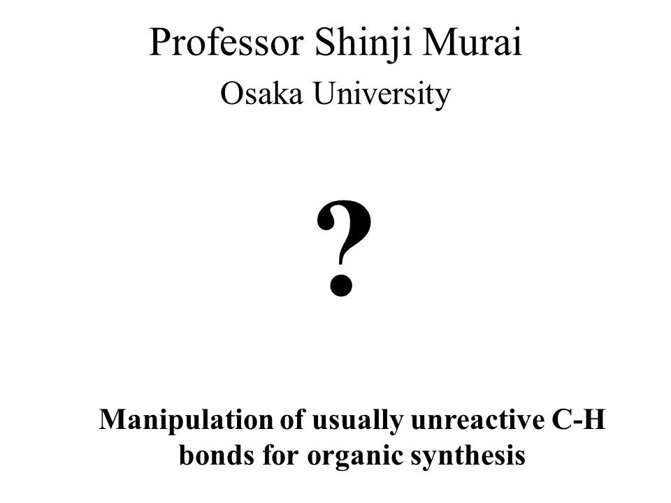 Professor Shinji Murai Osaka University Manipulation of usually unreactive C-H bonds for organic synthesis ?