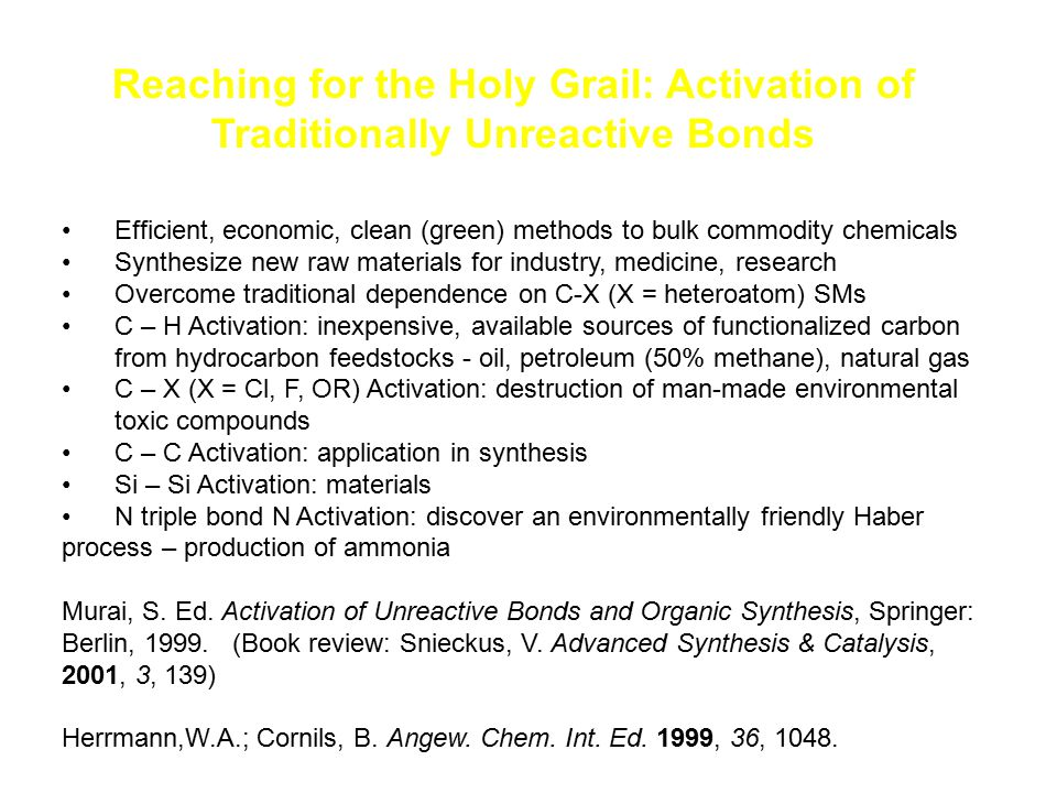 Reaching for the Holy Grail: Activation of Traditionally Unreactive Bonds Efficient, economic, clean (green) methods to bulk commodity chemicals Synth