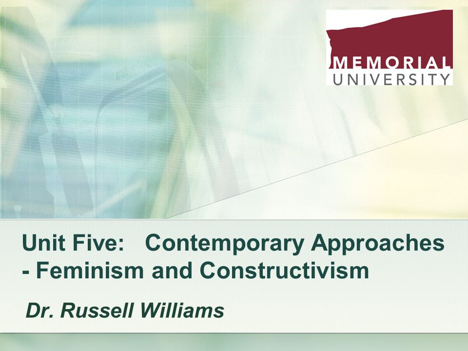 Unit Five: Contemporary Approaches - Feminism and Constructivism Dr. Russell Williams