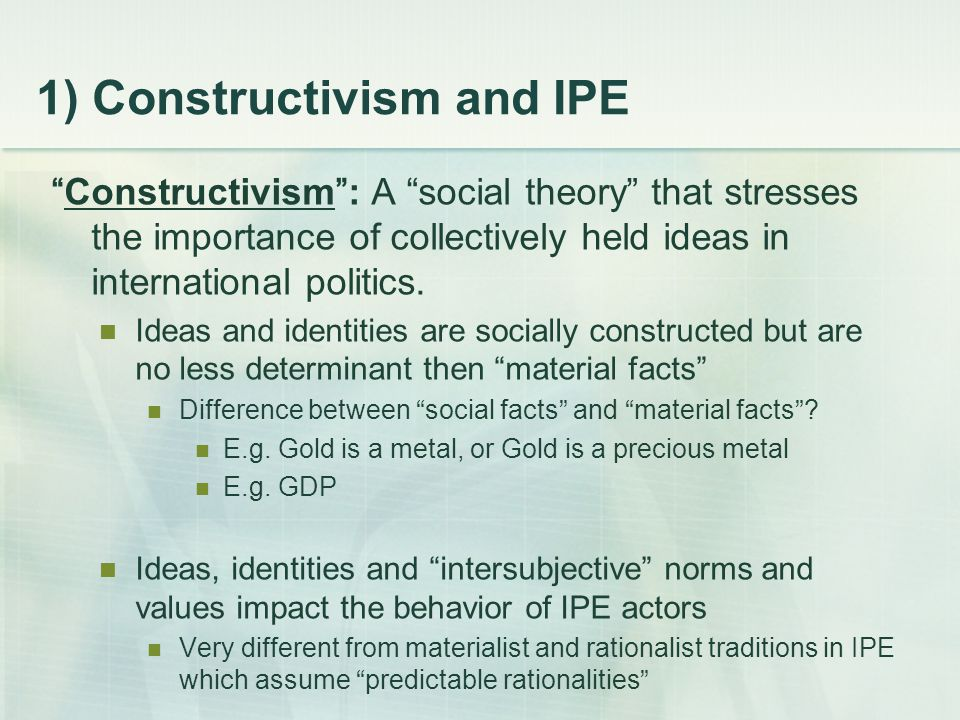 "1) Constructivism and IPE ""Constructivism"": A ""social theory"" that stresses the importance of collectively held ideas in international politics. Ideas"