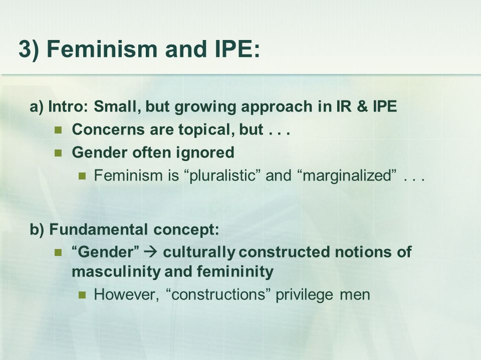 "3) Feminism and IPE: a) Intro: Small, but growing approach in IR & IPE Concerns are topical, but... Gender often ignored Feminism is ""pluralistic"" and"