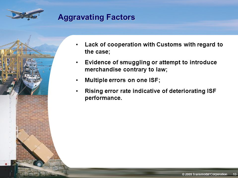 © 2009 Transmodal Corporation 13 Aggravating Factors Lack of cooperation with Customs with regard to the case; Evidence of smuggling or attempt to int