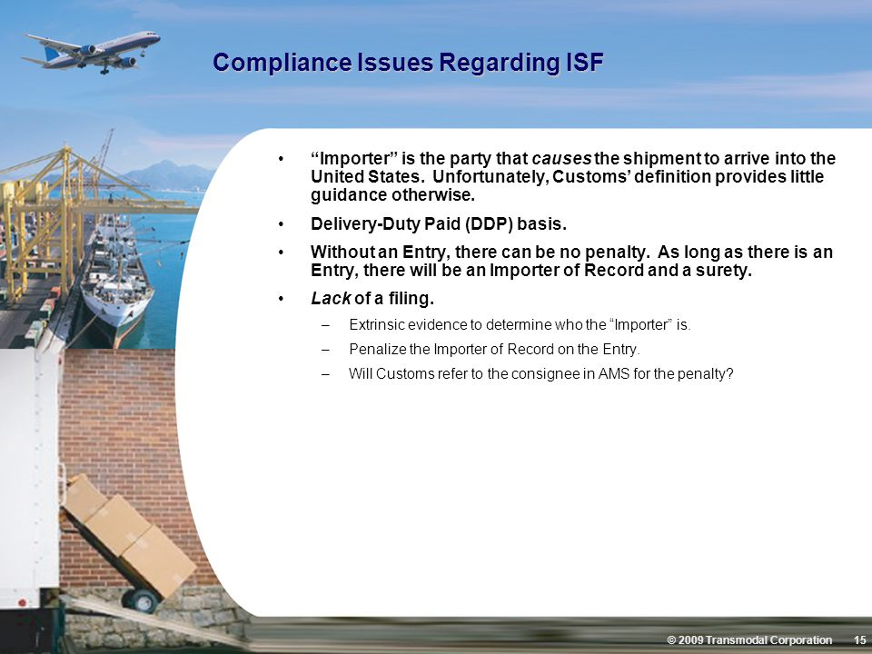 © 2009 Transmodal Corporation 15 Compliance Issues Regarding ISF Importer is the party that causes the shipment to arrive into the United States.