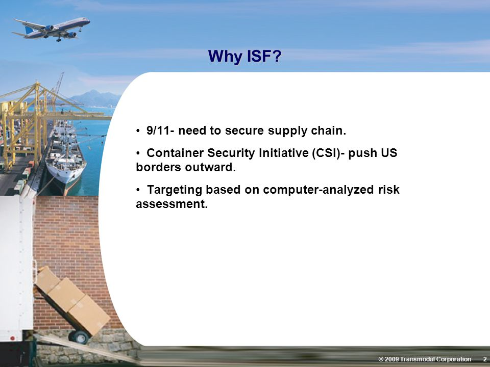 © 2009 Transmodal Corporation 2 Why ISF? 9/11- need to secure supply chain. Container Security Initiative (CSI)- push US borders outward. Targeting ba